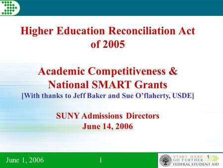 June 1, 20061 1 Higher Education Reconciliation Act of 2005 Academic Competitiveness & National SMART Grants [With thanks to Jeff Baker and Sue O'flaherty,