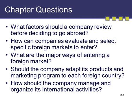 21-1 Chapter Questions What factors should a company review before deciding to go abroad? How can companies evaluate and select specific foreign markets.