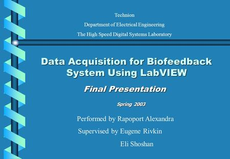 Data Acquisition for Biofeedback System Using LabVIEW Final Presentation Performed by Rapoport Alexandra Supervised by Eugene Rivkin Eli Shoshan Technion.