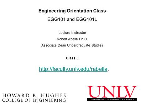 Engineering Orientation Class EGG101 and EGG101L Lecture Instructor Robert Abella Ph.D. Associate Dean Undergraduate Studies Class 3