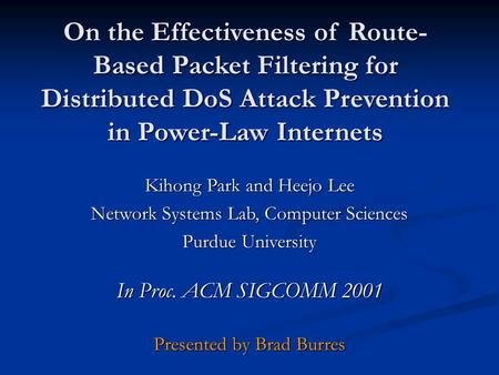 On the Effectiveness of Route- Based Packet Filtering for Distributed DoS Attack Prevention in Power-Law Internets Kihong Park and Heejo Lee Network Systems.