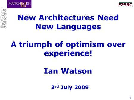 1 New Architectures Need New Languages A triumph of optimism over experience! Ian Watson 3 rd July 2009.