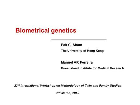 Biometrical genetics Pak C Sham The University of Hong Kong Manuel AR Ferreira Queensland Institute for Medical Research 23 rd International Workshop on.