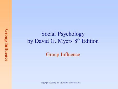 Group Influence Copyright © 2005 by The McGraw-Hill Companies, Inc. Social Psychology by David G. Myers 8 th Edition Group Influence.