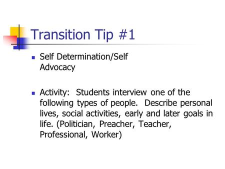 Transition Tip #1 Self Determination/Self Advocacy Activity: Students interview one of the following types of people. Describe personal lives, social activities,