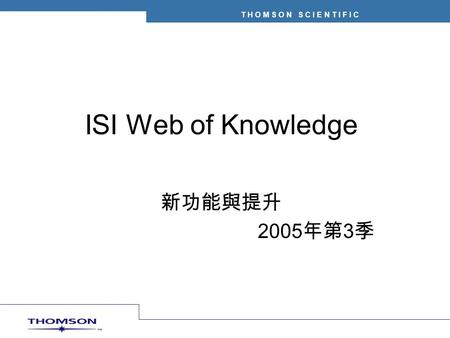 T H O M S O N S C I E N T I F I C ISI Web of Knowledge 新功能與提升 2005 年第 3 季.