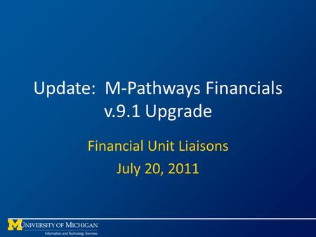 Update: M-Pathways Financials v.9.1 Upgrade Financial Unit Liaisons July 20, 2011.