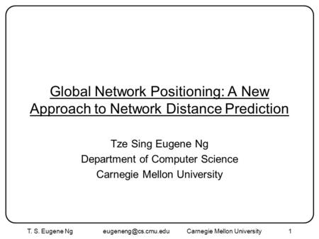 T. S. Eugene Ng Mellon University1 Global Network Positioning: A New Approach to Network Distance Prediction Tze Sing Eugene.