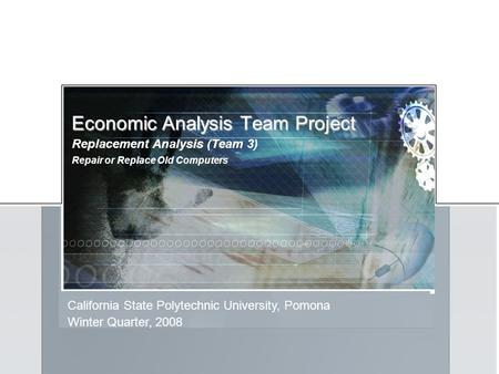 Economic Analysis Team Project California State Polytechnic University, Pomona Replacement Analysis (Team 3) Winter Quarter, 2008 Repair or Replace Old.