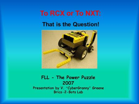 "FLL - The Power Puzzle 2007 Presentation by V. "" CyberGranny "" Greene Brics-2-Bots Lab To RCX or To NXT: That is the Question!"