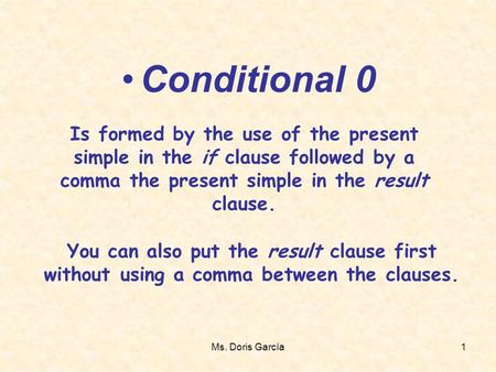 Ms. Doris García1 Conditional 0 Is formed by the use of the present simple in the if clause followed by a comma the present simple in the result clause.