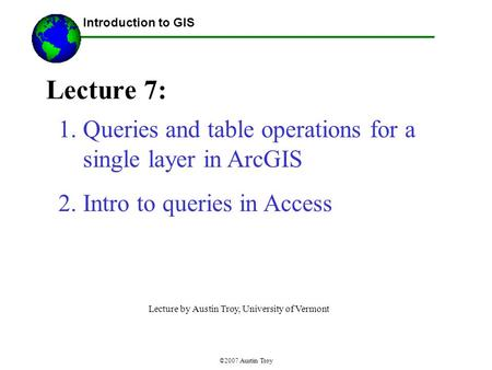 ©2007 Austin Troy Lecture 7: Introduction to GIS 1.Queries and table operations for a single layer in ArcGIS 2.Intro to queries in Access Lecture by Austin.