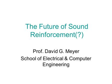 The Future of Sound Reinforcement(?) Prof. David G. Meyer School of Electrical & Computer Engineering.