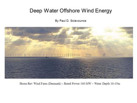 Deep Water Offshore Wind Energy By Paul D. Sclavounos Horns Rev Wind Farm (Denmark) - Rated Power 160 MW – Water Depth 10-15m.