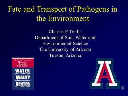 Fate and Transport of Pathogens in the Environment Charles P. Gerba Department of Soil, Water and Environmental Science The University of Arizona Tucson,