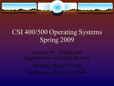 CSI 400/500 Operating Systems Spring 2009 Lecture #9 – Paging and Segmentation in Virtual Memory Monday, March 2 nd and Wednesday, March 4 th, 2009.