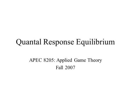 Quantal Response Equilibrium APEC 8205: Applied Game Theory Fall 2007.