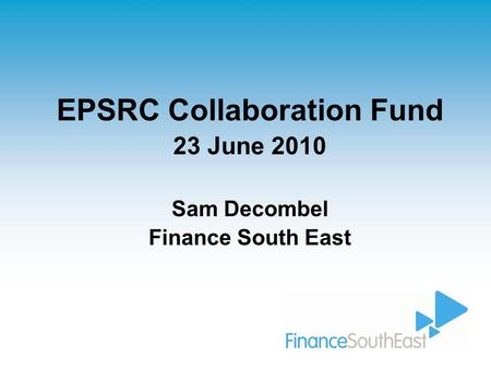 EPSRC Collaboration Fund 23 June 2010 Sam Decombel Finance South East.