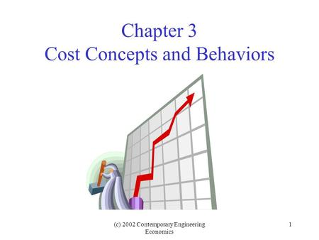 (c) 2002 Contemporary Engineering Economics 1 Chapter 3 Cost Concepts and Behaviors.