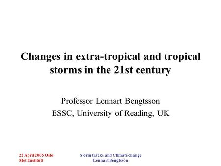 22 April 2005 Oslo Met. Institutt Storm tracks and Climate change Lennart Bengtsson Changes in extra-tropical and tropical storms in the 21st century Professor.