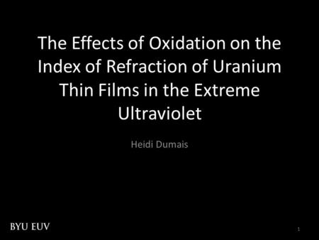 1 The Effects of Oxidation on the Index of Refraction of Uranium Thin Films in the Extreme Ultraviolet Heidi Dumais.