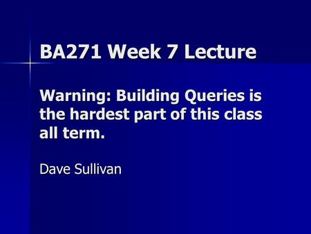 BA271 Week 7 Lecture Warning: Building Queries is the hardest part of this class all term. Dave Sullivan.