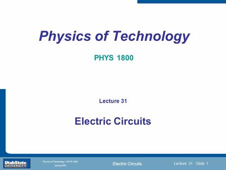 Electric Circuits Introduction Section 0 Lecture 1 Slide 1 Lecture 31 Slide 1 INTRODUCTION TO Modern Physics PHYX 2710 Fall 2004 Physics of Technology—PHYS.