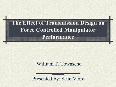 The Effect of Transmission Design on Force Controlled Manipulator Performance William T. Townsend Presented by: Sean Verret.
