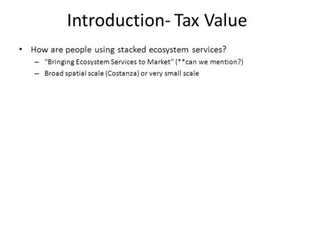 "Introduction- Tax Value How are people using stacked ecosystem services? – ""Bringing Ecosystem Services to Market"" (**can we mention?) – Broad spatial."