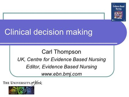 Clinical decision making Carl Thompson UK, Centre for Evidence Based Nursing Editor, Evidence Based Nursing www.ebn.bmj.com.