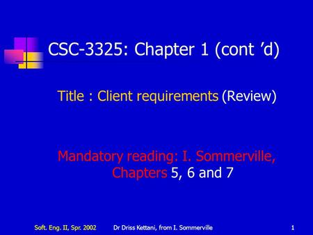 Soft. Eng. II, Spr. 2002Dr Driss Kettani, from I. Sommerville1 CSC-3325: Chapter 1 (cont 'd) Title : Client requirements (Review) Mandatory reading: I.