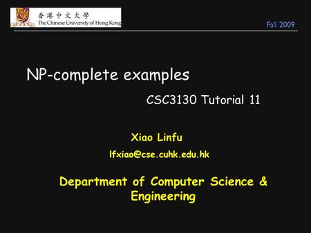 NP-complete examples CSC3130 Tutorial 11 Xiao Linfu Department of Computer Science & Engineering Fall 2009.