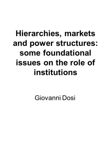 Hierarchies, markets and power structures: some foundational issues on the role of institutions Giovanni Dosi.