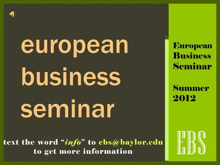 "EBS text the word ""info"" to to get more information european business seminar European Business Seminar Summer 2012."
