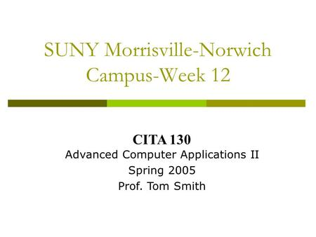 SUNY Morrisville-Norwich Campus-Week 12 CITA 130 Advanced Computer Applications II Spring 2005 Prof. Tom Smith.
