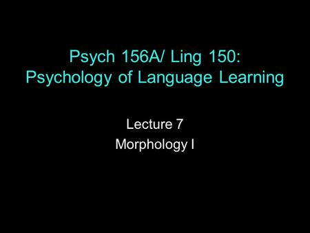 Psych 156A/ Ling 150: Psychology of Language Learning Lecture 7 Morphology I.