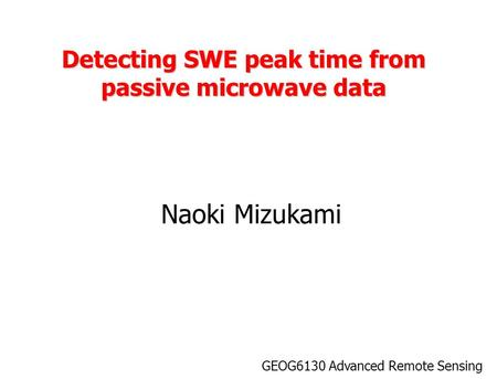 Detecting SWE peak time from passive microwave data Naoki Mizukami GEOG6130 Advanced Remote Sensing.