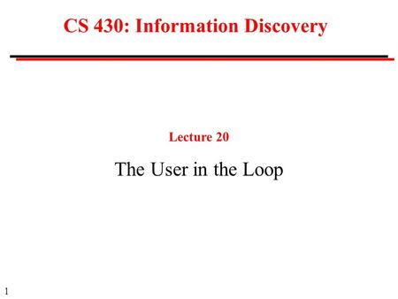 1 CS 430: Information Discovery Lecture 20 The User in the Loop.