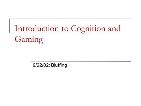 Introduction to Cognition and Gaming 9/22/02: Bluffing.