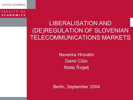 LIBERALISATION AND (DE)REGULATION OF SLOVENIAN TELECOMMUNICATIONS MARKETS Nevenka Hrovatin Damir Cibic Matej Švigelj Berlin, September 2004.