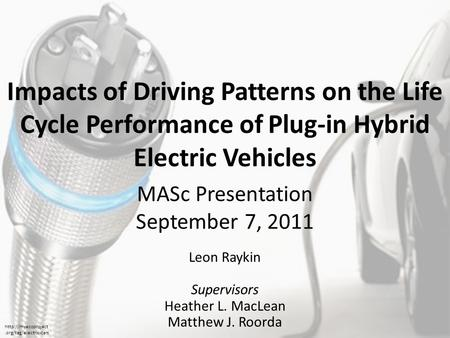 Impacts of Driving Patterns on the Life Cycle Performance of Plug-in Hybrid Electric Vehicles Leon Raykin Supervisors Heather L. MacLean Matthew J. Roorda.