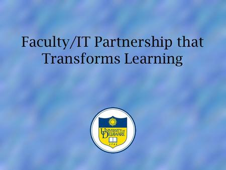 Faculty/IT Partnership Faculty/IT Partnership that Transforms Learning.