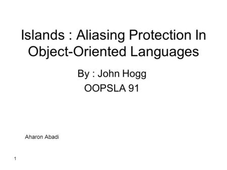 1 Islands : Aliasing Protection In Object-Oriented Languages By : John Hogg OOPSLA 91 Aharon Abadi.