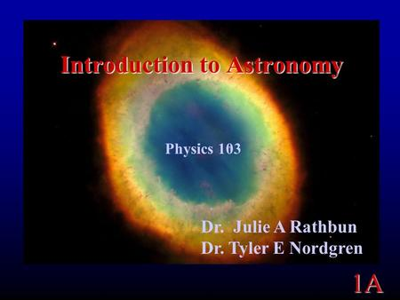 1A Introduction to Astronomy Physics 103 Dr. Julie A Rathbun Dr. Tyler E Nordgren.