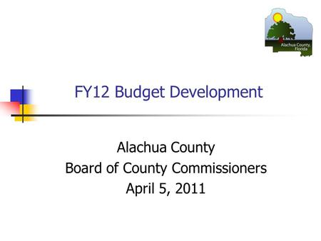 FY12 Budget Development Alachua County Board of County Commissioners April 5, 2011.