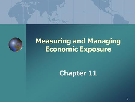 1 Measuring and Managing Economic Exposure Chapter 11.