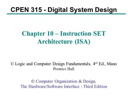 CPEN 315 - Digital System Design Chapter 10 – Instruction SET Architecture (ISA) © Logic and Computer Design Fundamentals, 4 rd Ed., Mano Prentice Hall.