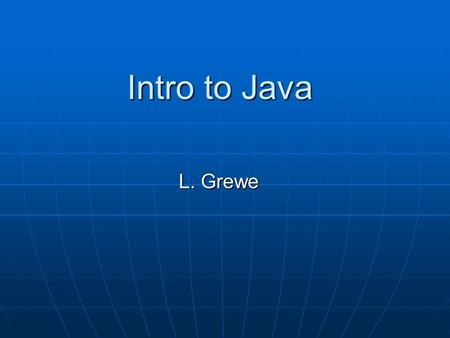 Intro to Java L. Grewe. Java history James Gosling and others at Sun, 1990 - 95 James Gosling and others at Sun, 1990 - 95 Internet application Internet.
