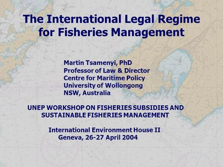 The International Legal Regime for Fisheries Management Martin Tsamenyi, PhD Professor of Law & Director Centre for Maritime Policy University of Wollongong.