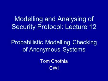 Modelling and Analysing of Security Protocol: Lecture 12 Probabilistic Modelling Checking of Anonymous Systems Tom Chothia CWI.